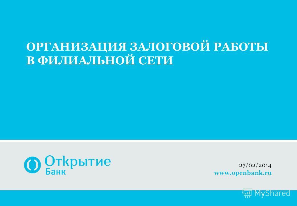 ОРГАНИЗАЦИЯ ЗАЛОГОВОЙ РАБОТЫ В ФИЛИАЛЬНОЙ СЕТИ 27/02/2014 www.openbank.ru
