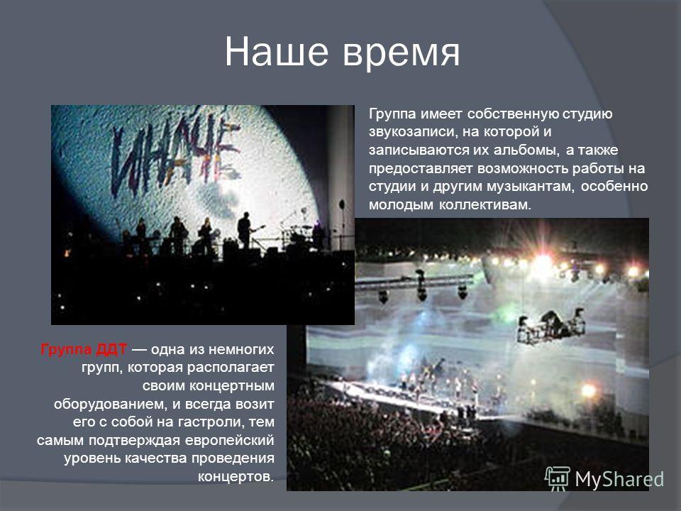 Наше время Группа ДДТ одна из немногих групп, которая располагает своим концертным оборудованием, и всегда возит его с собой на гастроли, тем самым подтверждая европейский уровень качества проведения концертов. Группа имеет собственную студию звукоза