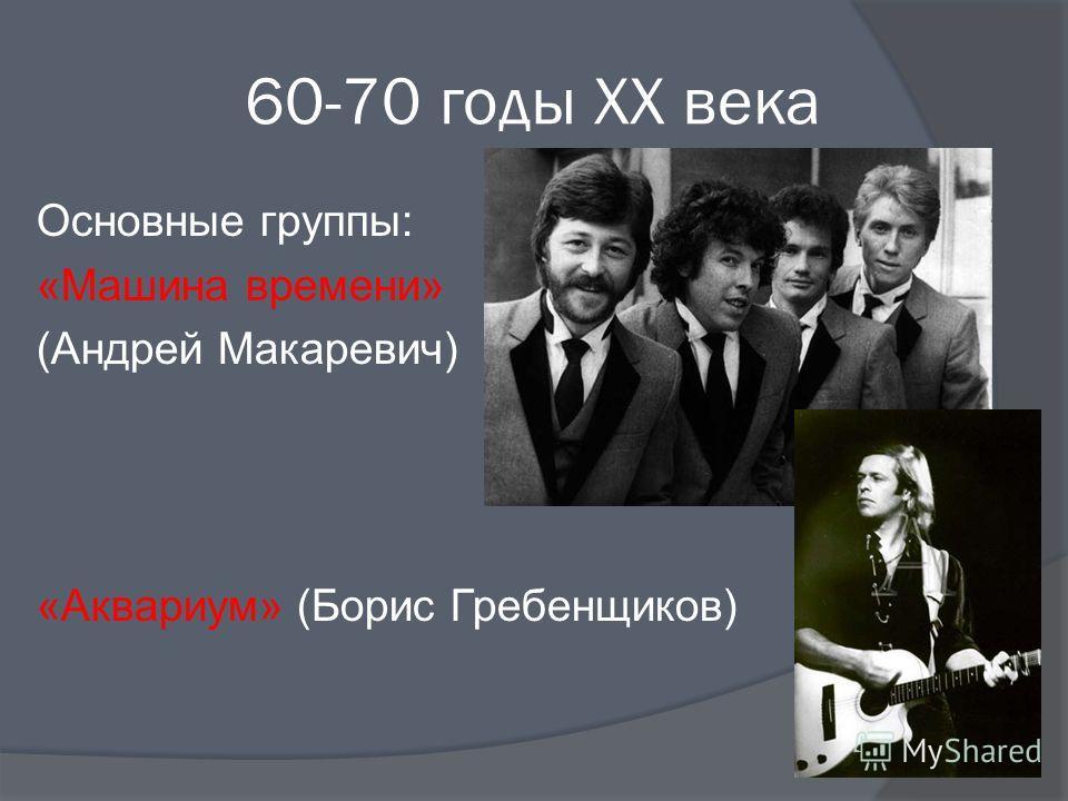 60-70 годы XX века Основные группы: «Машина времени» (Андрей Макаревич) «Аквариум» (Борис Гребенщиков)