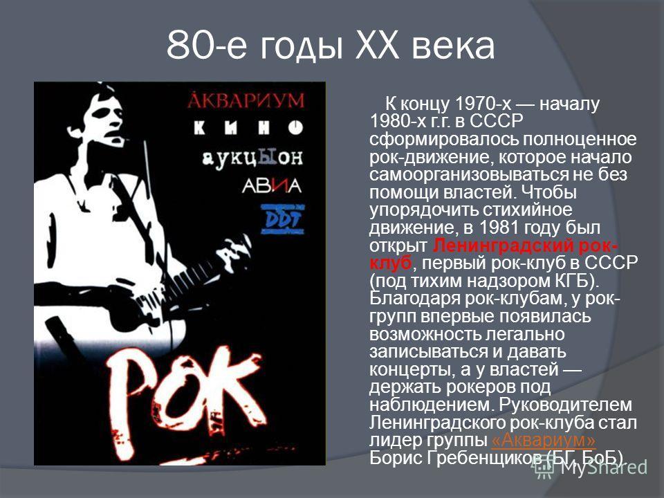 80-е годы XX века К концу 1970-х началу 1980-х г.г. в СССР сформировалось полноценное рок-движение, которое начало самоорганизовываться не без помощи властей. Чтобы упорядочить стихийное движение, в 1981 году был открыт Ленинградский рок- клуб, первы