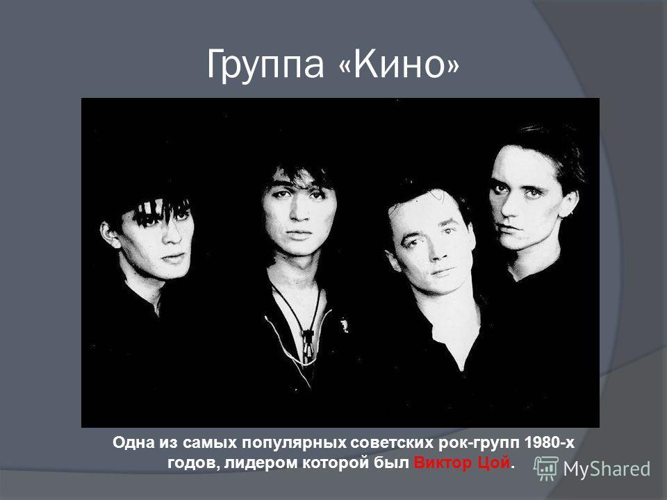 Группа «Кино» Одна из самых популярных советских рок-групп 1980-х годов, лидером которой был Виктор Цой.