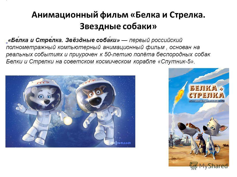 Анимационный фильм «Белка и Стрелка. Звездные собаки» «Бе́лка и Стре́лка. Звёздные соба́ки» первый российский полнометражный компьютерный анимационный фильм, основан на реальных событиях и приурочен к 50-летию полёта беспородных собак Белки и Стрелки
