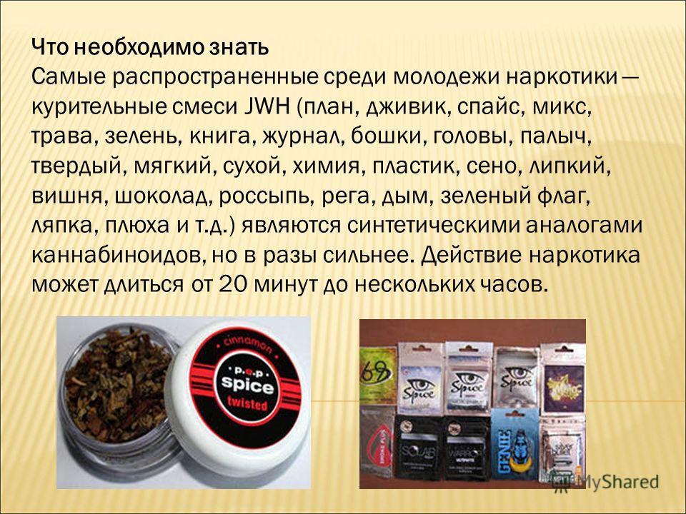 Что необходимо знать Самые распространенные среди молодежи наркотики курительные смеси JWH (план, дживик, спайс, микс, трава, зелень, книга, журнал, бошки, головы, палыч, твердый, мягкий, сухой, химия, пластик, сено, липкий, вишня, шоколад, россыпь,