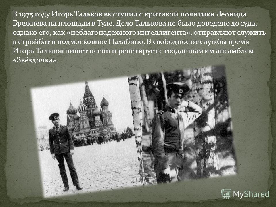 В 1975 году Игорь Тальков выступил с критикой политики Леонида Брежнева на площади в Туле. Дело Талькова не было доведено до суда, однако его, как «неблагонадёжного интеллигента», отправляют служить в стройбат в подмосковное Нахабино. В свободное от