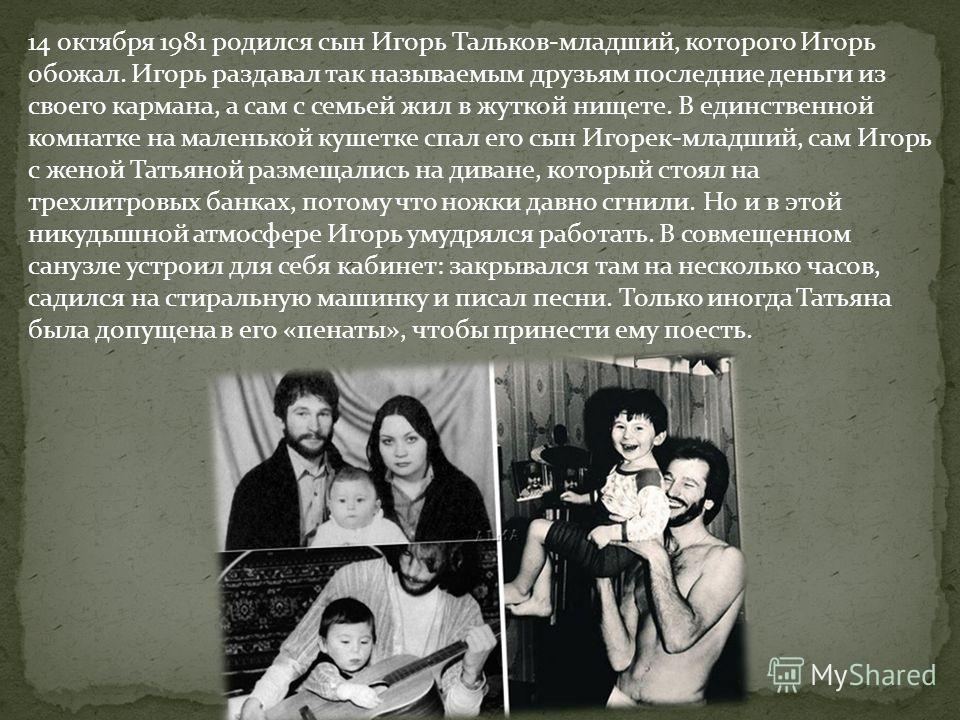 14 октября 1981 родился сын Игорь Тальков-младший, которого Игорь обожал. Игорь раздавал так называемым друзьям последние деньги из своего кармана, а сам с семьей жил в жуткой нищете. В единственной комнатке на маленькой кушетке спал его сын Игорек-м