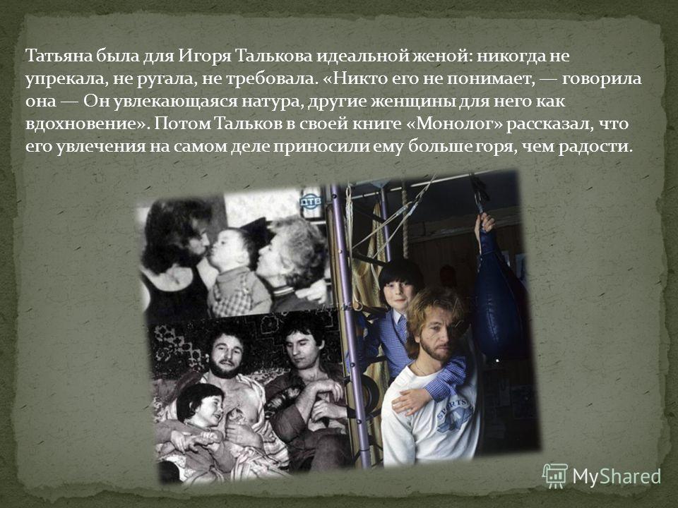 Татьяна была для Игоря Талькова идеальной женой: никогда не упрекала, не ругала, не требовала. «Никто его не понимает, говорила она Он увлекающаяся натура, другие женщины для него как вдохновение». Потом Тальков в своей книге «Монолог» рассказал, что