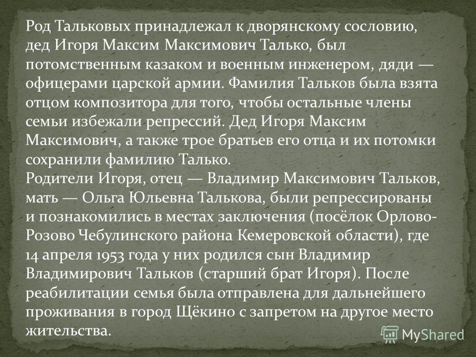 Род Тальковых принадлежал к дворянскому сословию, дед Игоря Максим Максимович Талько, был потомственным казаком и военным инженером, дяди офицерами царской армии. Фамилия Тальков была взята отцом композитора для того, чтобы остальные члены семьи избе