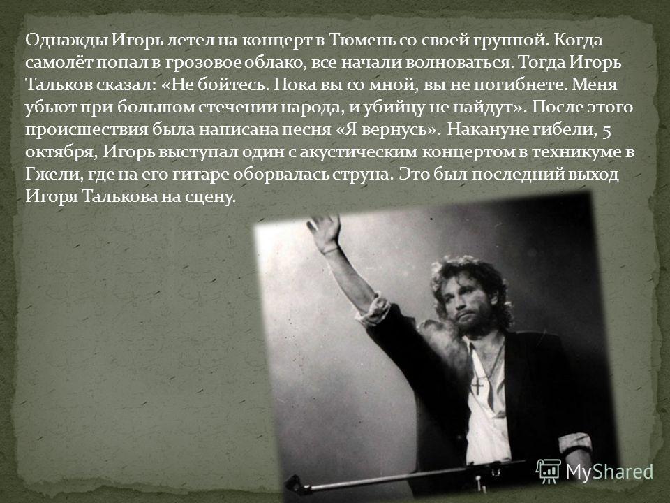 Однажды Игорь летел на концерт в Тюмень со своей группой. Когда самолёт попал в грозовое облако, все начали волноваться. Тогда Игорь Тальков сказал: «Не бойтесь. Пока вы со мной, вы не погибнете. Меня убьют при большом стечении народа, и убийцу не на