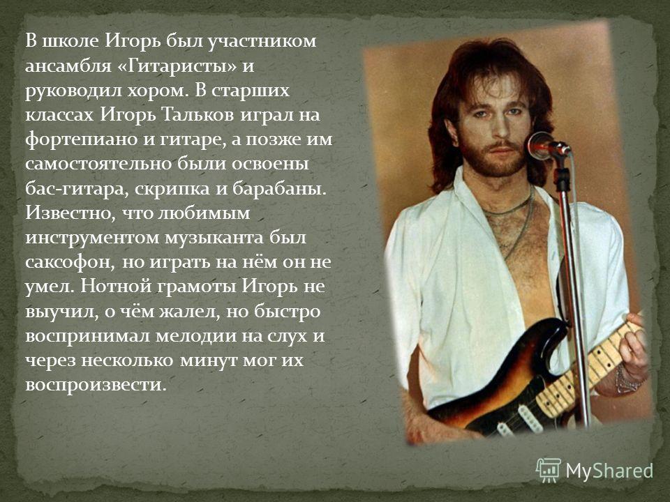 В школе Игорь был участником ансамбля «Гитаристы» и руководил хором. В старших классах Игорь Тальков играл на фортепиано и гитаре, а позже им самостоятельно были освоены бас-гитара, скрипка и барабаны. Известно, что любимым инструментом музыканта был