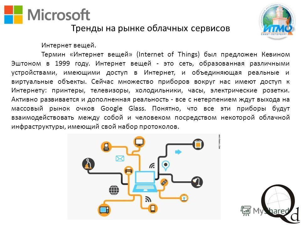 Интернет вещей. Термин «Интернет вещей» (Internet of Things) был предложен Кевином Эштоном в 1999 году. Интернет вещей - это сеть, образованная различными устройствами, имеющими доступ в Интернет, и объединяющая реальные и виртуальные объекты. Сейчас