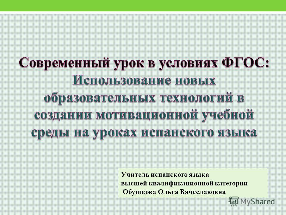 Учитель испанского языка высшей квалификационной категории Обушкова Ольга Вячеславовна