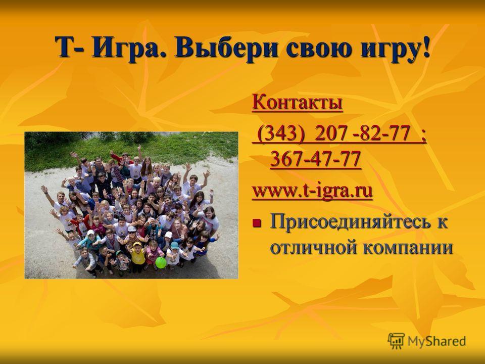 Т- Игра. Выбери свою игру! Контакты (343) 207 -82-77 ; 367-47-77 (343) 207 -82-77 ; 367-47-77 www.t-igra.ru Присоединяйтесь к отличной компании Присоединяйтесь к отличной компании