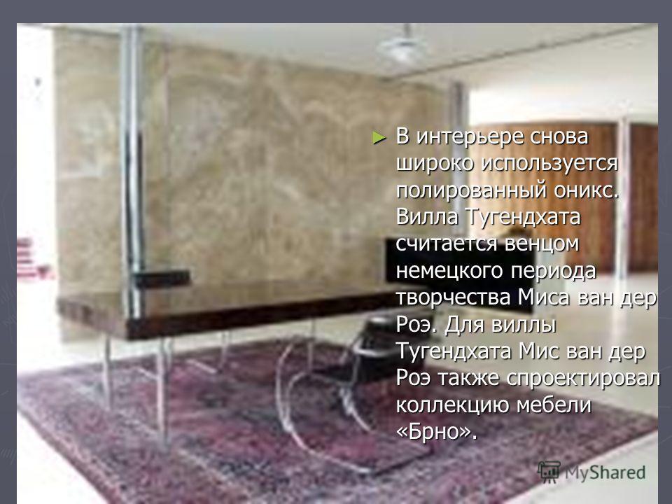 В интерьере снова широко используется полированный оникс. Вилла Тугендхата считается венцом немецкого периода творчества Миса ван дер Роэ. Для виллы Тугендхата Мис ван дер Роэ также спроектировал коллекцию мебели «Брно». В интерьере снова широко испо