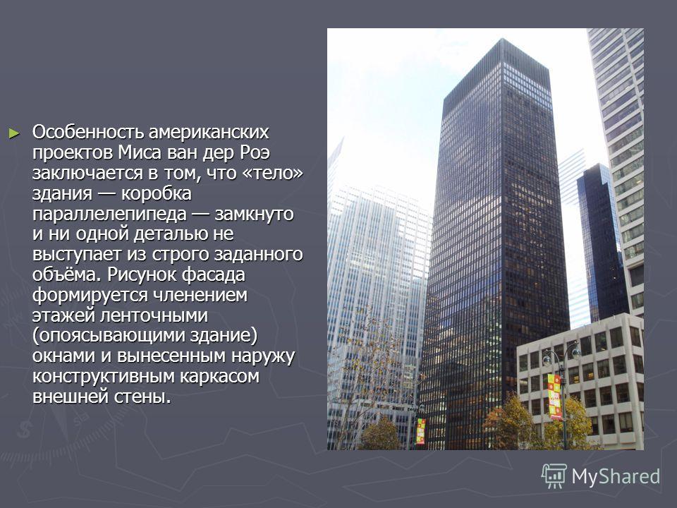 Особенность американских проектов Миса ван дер Роэ заключается в том, что «тело» здания коробка параллелепипеда замкнуто и ни одной деталью не выступает из строго заданного объёма. Рисунок фасада формируется членением этажей ленточными (опоясывающими
