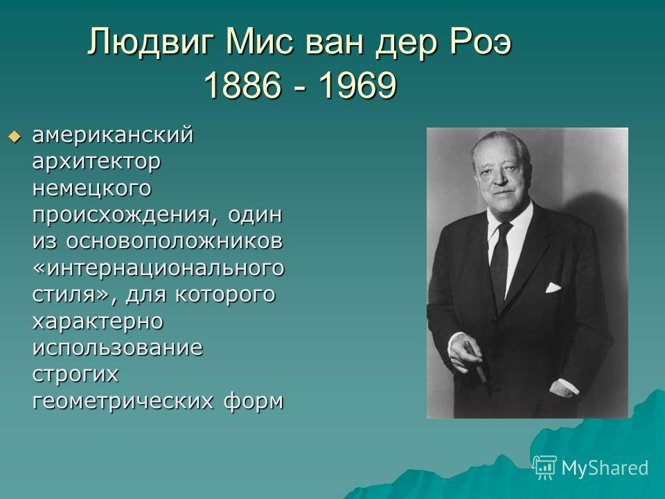 Людвиг Мис ван дер Роэ 1886 - 1969 американский архитектор немецкого происхождения, один из основоположников «интернационального стиля», для которого характерно использование строгих геометрических форм американский архитектор немецкого происхождения