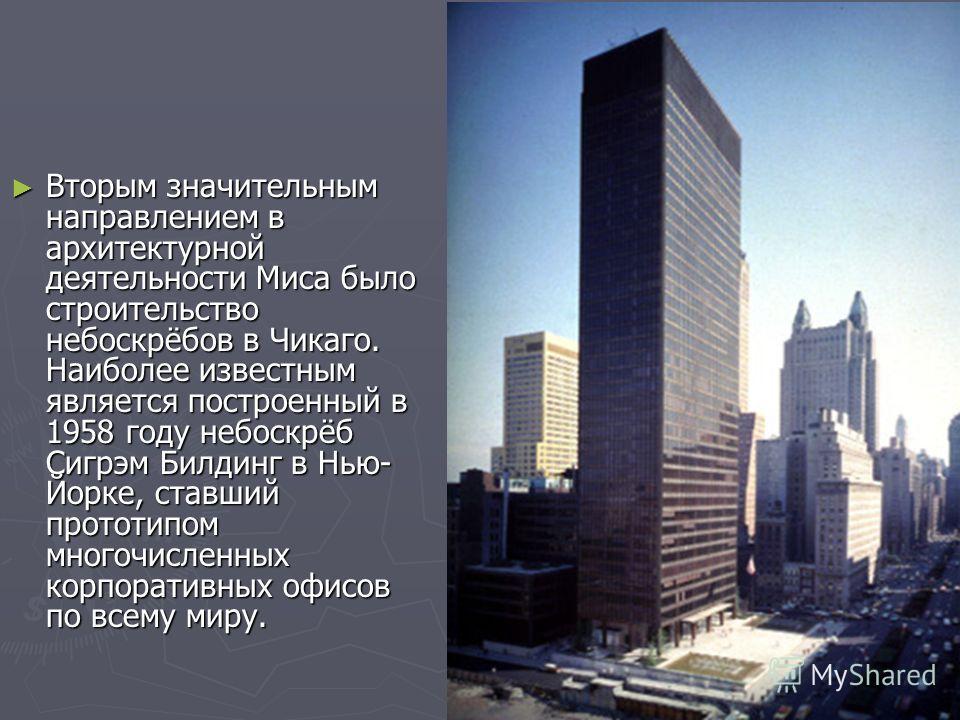 Вторым значительным направлением в архитектурной деятельности Миса было строительство небоскрёбов в Чикаго. Наиболее известным является построенный в 1958 году небоскрёб Сигрэм Билдинг в Нью- Йорке, ставший прототипом многочисленных корпоративных офи