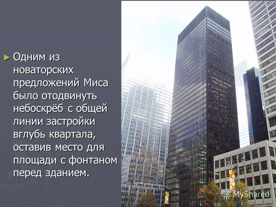 Одним из новаторских предложений Миса было отодвинуть небоскрёб с общей линии застройки вглубь квартала, оставив место для площади с фонтаном перед зданием. Одним из новаторских предложений Миса было отодвинуть небоскрёб с общей линии застройки вглуб