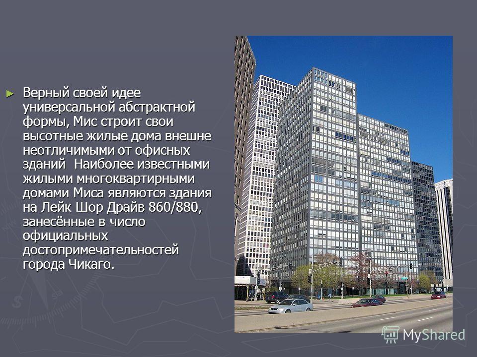 Верный своей идее универсальной абстрактной формы, Мис строит свои высотные жилые дома внешне неотличимыми от офисных зданий Наиболее известными жилыми многоквартирными домами Миса являются здания на Лейк Шор Драйв 860/880, занесённые в число официал