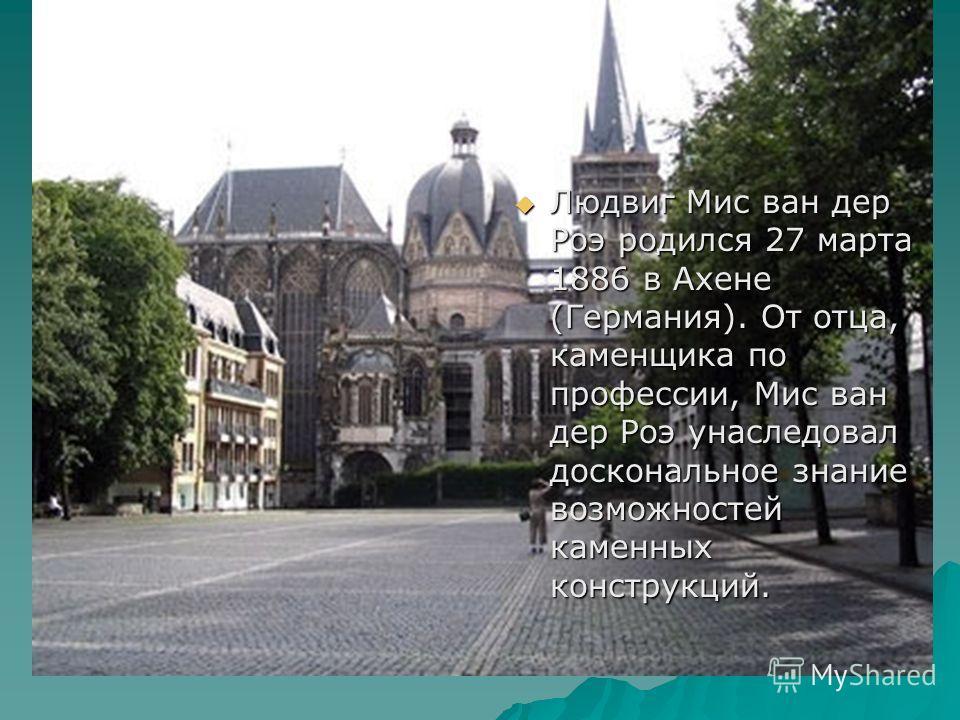Людвиг Мис ван дер Роэ родился 27 марта 1886 в Ахене (Германия). От отца, каменщика по профессии, Мис ван дер Роэ унаследовал доскональное знание возможностей каменных конструкций. Людвиг Мис ван дер Роэ родился 27 марта 1886 в Ахене (Германия). От о