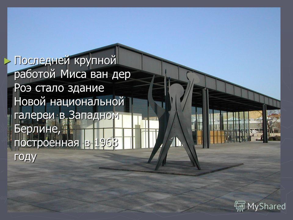 Последней крупной работой Миса ван дер Роэ стало здание Новой национальной галереи в Западном Берлине, построенная в 1968 году Последней крупной работой Миса ван дер Роэ стало здание Новой национальной галереи в Западном Берлине, построенная в 1968 г