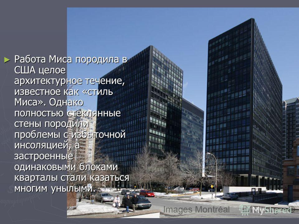 Работа Миса породила в США целое архитектурное течение, известное как «стиль Миса». Однако полностью стеклянные стены породили проблемы с избыточной инсоляцией, а застроенные одинаковыми блоками кварталы стали казаться многим унылыми. Работа Миса пор