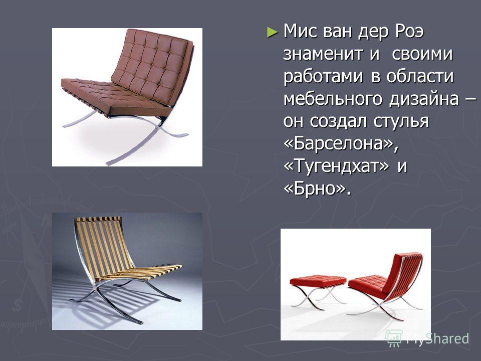 Мис ван дер Роэ знаменит и своими работами в области мебельного дизайна – он создал стулья «Барселона», «Тугендхат» и «Брно». Мис ван дер Роэ знаменит и своими работами в области мебельного дизайна – он создал стулья «Барселона», «Тугендхат» и «Брно»