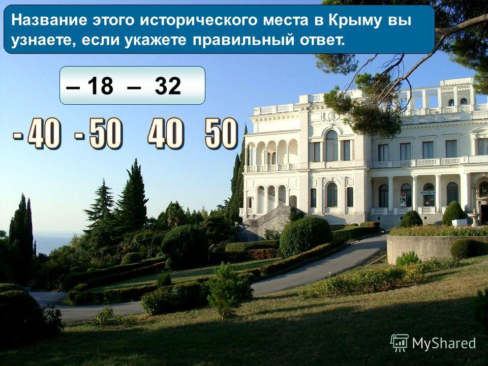 Название этого исторического места в Крыму вы узнаете, если укажете правильный ответ. – 18 – 32