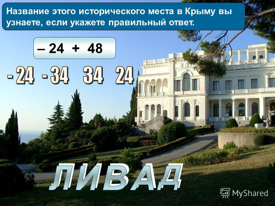 Название этого исторического места в Крыму вы узнаете, если укажете правильный ответ. – 24 + 48