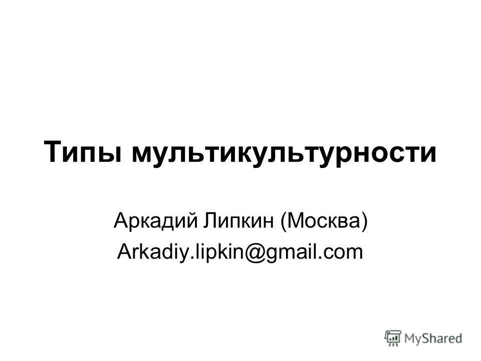 Типы мультикультурности Аркадий Липкин (Москва) Arkadiy.lipkin@gmail.com