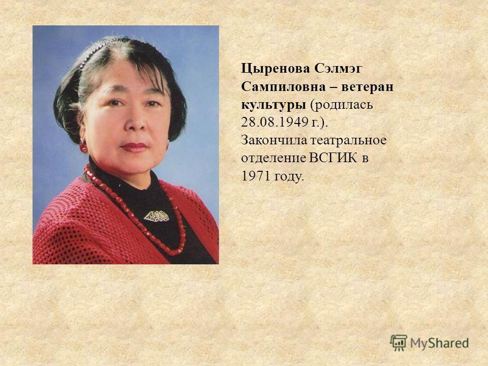 Цыренова Сэлмэг Сампиловна – ветеран культуры (родилась 28.08.1949 г.). Закончила театральное отделение ВСГИК в 1971 году.