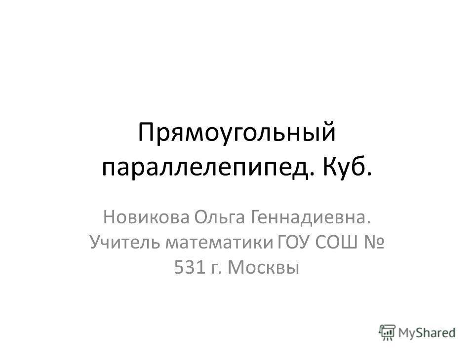 Прямоугольный параллелепипед. Куб. Новикова Ольга Геннадиевна. Учитель математики ГОУ СОШ 531 г. Москвы