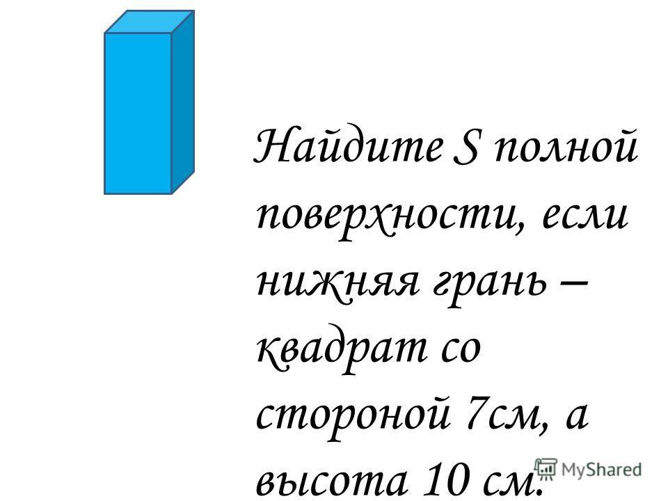 Найдите S полной поверхности, если нижняя грань – квадрат со стороной 7см, а высота 10 см.