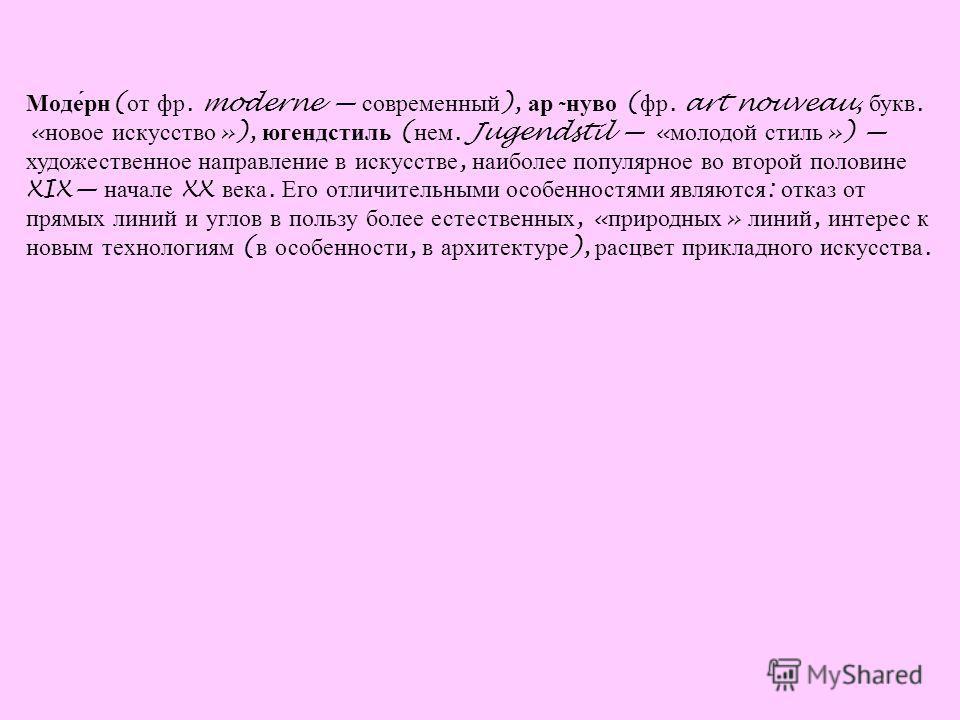 Моде́рн ( от фр. moderne современный ), ар - нуво ( фр. art nouveau, букв. « новое искусство »), югендстиль ( нем. Jugendstil « молодой стиль ») художественное направление в искусстве, наиболее популярное во второй половине XIX начале XX века. Его от