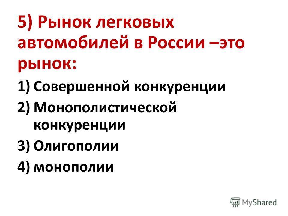 5) Рынок легковых автомобилей в России –это рынок: 1)Совершенной конкуренции 2)Монополистической конкуренции 3)Олигополии 4)монополии