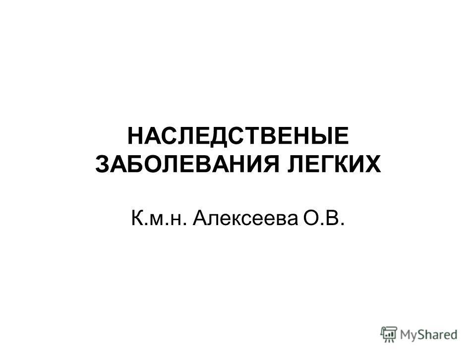 НАСЛЕДСТВЕНЫЕ ЗАБОЛЕВАНИЯ ЛЕГКИХ К.м.н. Алексеева О.В.