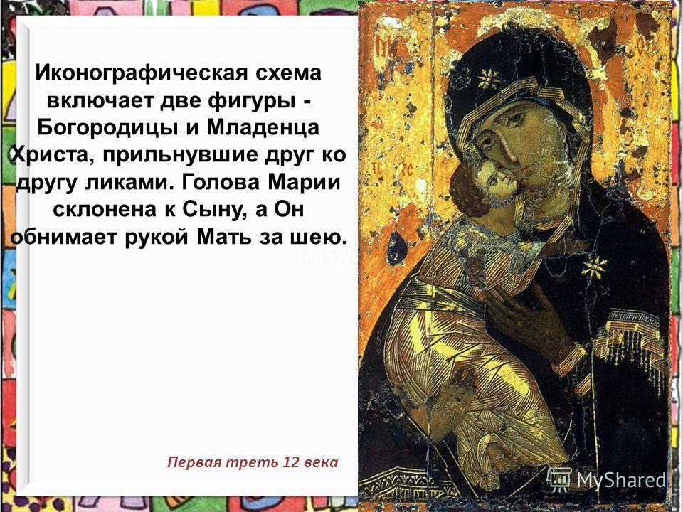 Иконографическая схема включает две фигуры - Богородицы и Младенца Христа, прильнувшие друг ко другу ликами. Голова Марии склонена к Сыну, а Он обнимает рукой Мать за шею. Первая треть 12 века