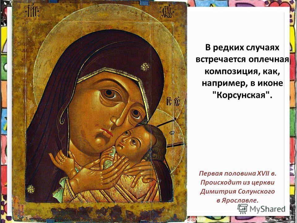 В редких случаях встречается оплечная композиция, как, например, в иконе Корсунская. Первая половина XVII в. Происходит из церкви Димитрия Солунского в Ярославле.