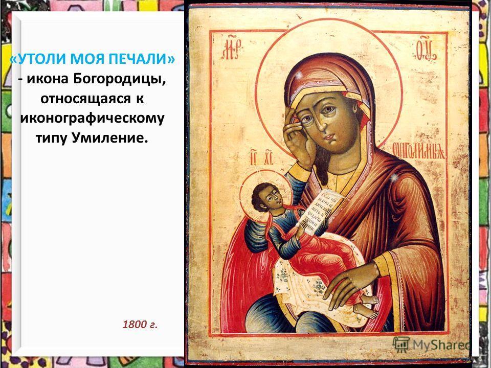 «УТОЛИ МОЯ ПЕЧАЛИ» - икона Богородицы, относящаяся к иконографическому типу Умиление. 1800 г.