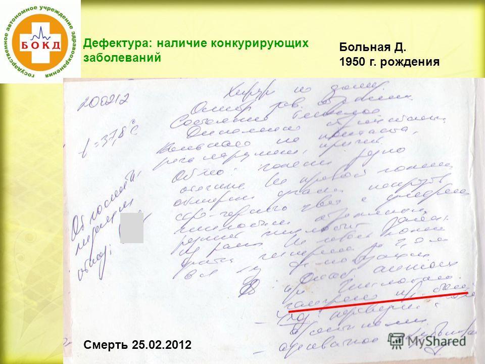 Дефектура: наличие конкурирующих заболеваний Больная Д. 1950 г. рождения Смерть 25.02.2012