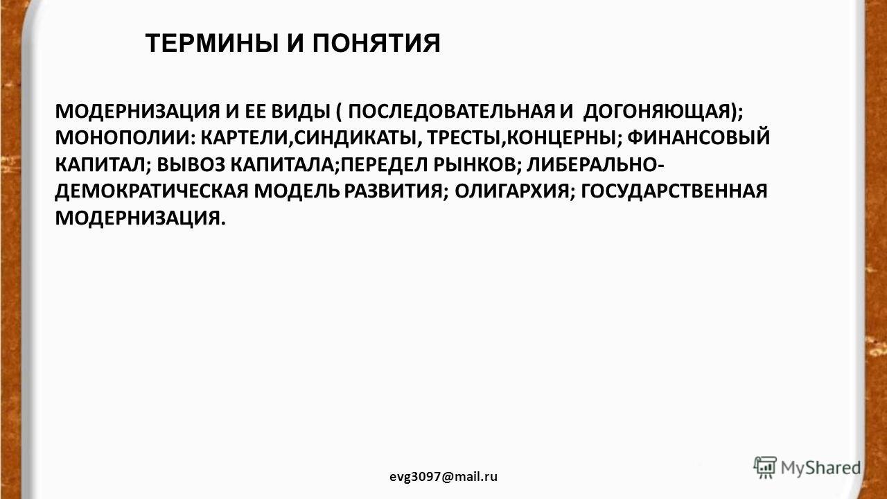ТЕРМИНЫ И ПОНЯТИЯ evg3097@mail.ru МОДЕРНИЗАЦИЯ И ЕЕ ВИДЫ ( ПОСЛЕДОВАТЕЛЬНАЯ И ДОГОНЯЮЩАЯ); МОНОПОЛИИ: КАРТЕЛИ,СИНДИКАТЫ, ТРЕСТЫ,КОНЦЕРНЫ; ФИНАНСОВЫЙ КАПИТАЛ; ВЫВОЗ КАПИТАЛА;ПЕРЕДЕЛ РЫНКОВ; ЛИБЕРАЛЬНО- ДЕМОКРАТИЧЕСКАЯ МОДЕЛЬ РАЗВИТИЯ; ОЛИГАРХИЯ; ГОСУД