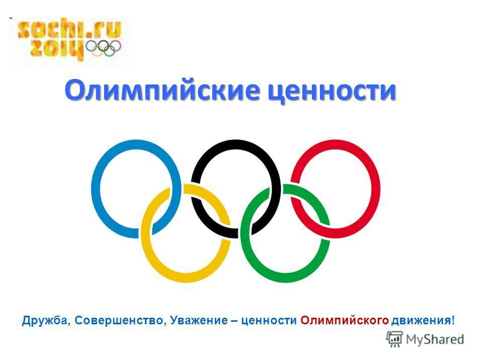 Олимпийские ценности Дружба, Совершенство, Уважение – ценности Олимпийского движения!