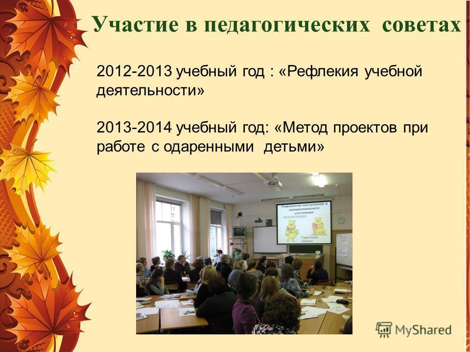 Участие в педагогических советах 2012-2013 учебный год : «Рефлекия учебной деятельности» 2013-2014 учебный год: «Метод проектов при работе с одаренными детьми»