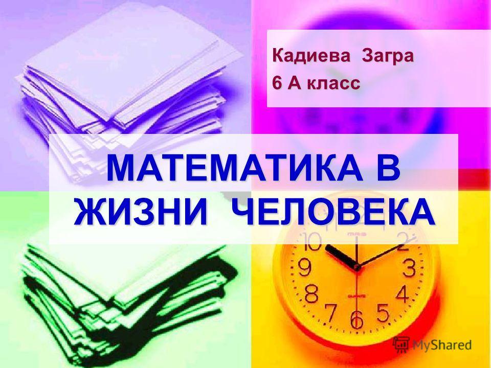 МАТЕМАТИКА В ЖИЗНИ ЧЕЛОВЕКА Кадиева Загра 6 А класс