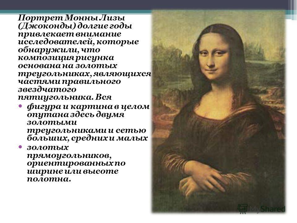 Портрет Монны Лизы (Джоконды) долгие годы привлекает внимание исследователей, которые обнаружили, что композиция рисунка основана на золотых треугольниках, являющихся частями правильного звездчатого пятиугольника. Вся фигура и картина в целом опутана