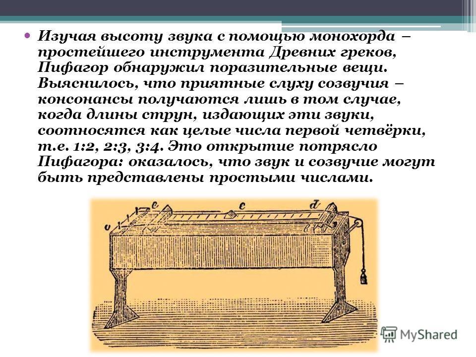 Изучая высоту звука с помощью монохорда – простейшего инструмента Древних греков, Пифагор обнаружил поразительные вещи. Выяснилось, что приятные слуху созвучия – консонансы получаются лишь в том случае, когда длины струн, издающих эти звуки, соотнося