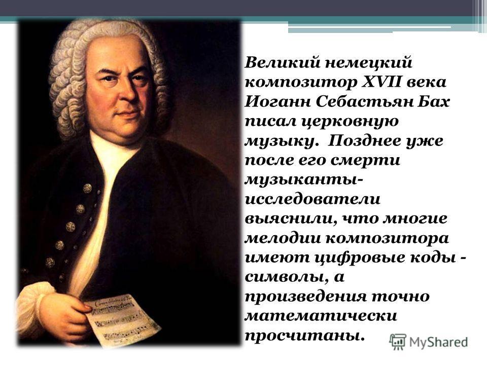 Великий немецкий композитор XVII века Иоганн Себастьян Бах писал церковную музыку. Позднее уже после его смерти музыканты- исследователи выяснили, что многие мелодии композитора имеют цифровые коды - символы, а произведения точно математически просчи