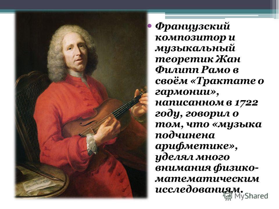 Французский композитор и музыкальный теоретик Жан Филипп Рамо в своём «Трактате о гармонии», написанном в 1722 году, говорил о том, что «музыка подчинена арифметике», уделял много внимания физико- математическим исследованиям.