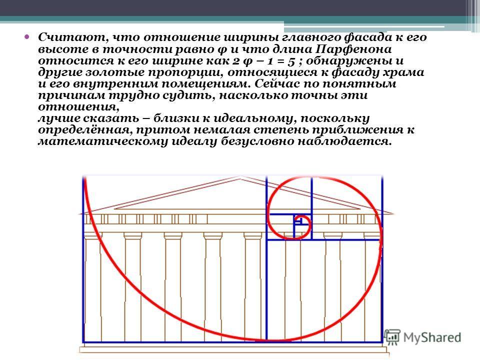 Считают, что отношение ширины главного фасада к его высоте в точности равно φ и что длина Парфенона относится к его ширине как 2 φ – 1 = 5 ; обнаружены и другие золотые пропорции, относящиеся к фасаду храма и его внутренним помещениям. Сейчас по поня