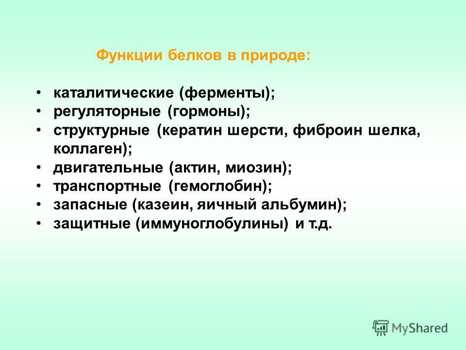 Функции белков в природе: каталитические (ферменты); регуляторные (гормоны); структурные (кератин шерсти, фиброин шелка, коллаген); двигательные (актин, миозин); транспортные (гемоглобин); запасные (казеин, яичный альбумин); защитные (иммуноглобулины