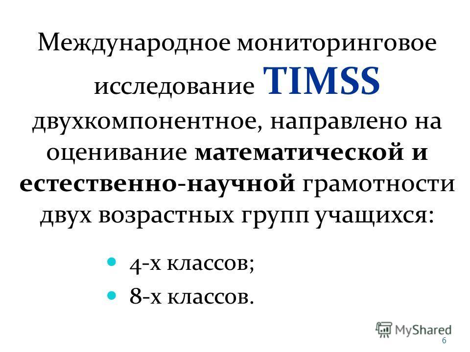 Международное мониторинговое исследование TIMSS двухкомпонентное, направлено на оценивание математической и естественно-научной грамотности двух возрастных групп учащихся: 4-х классов; 8-х классов. 6